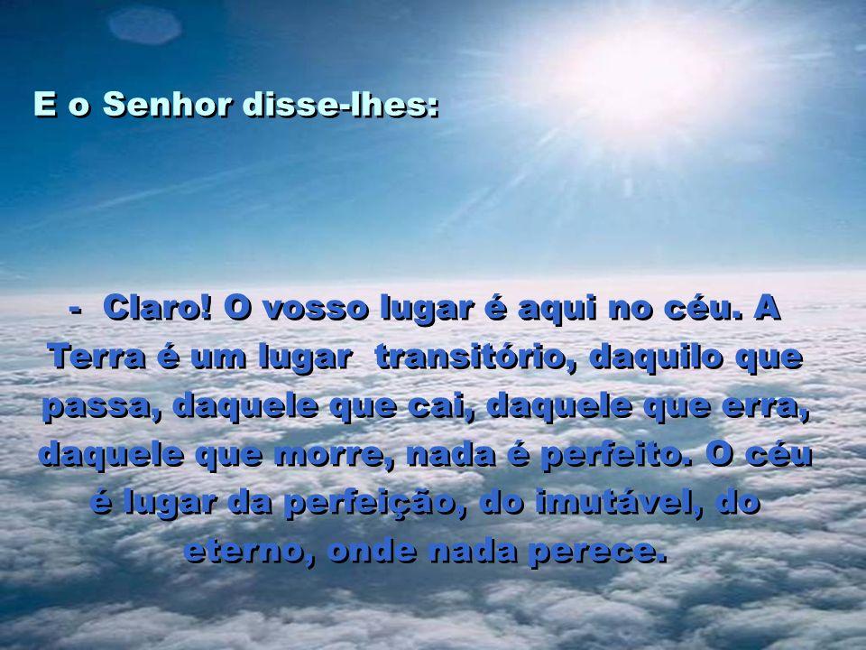 E o Senhor disse-lhes: - Claro.O vosso lugar é aqui no céu.