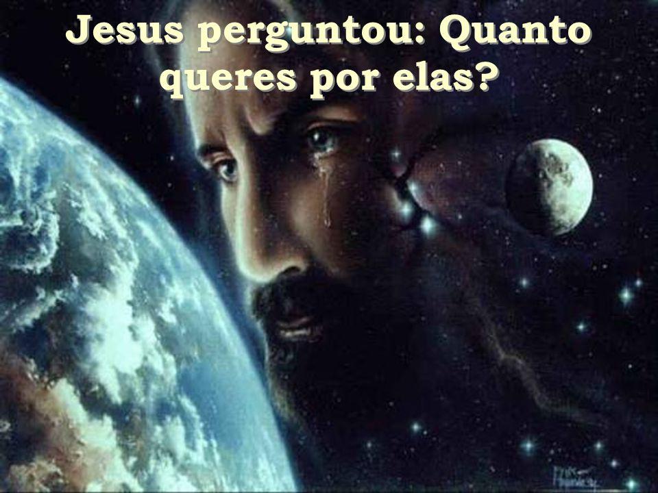 Jesus perguntou: Quanto queres por elas? Jesus perguntou: Quanto queres por elas?