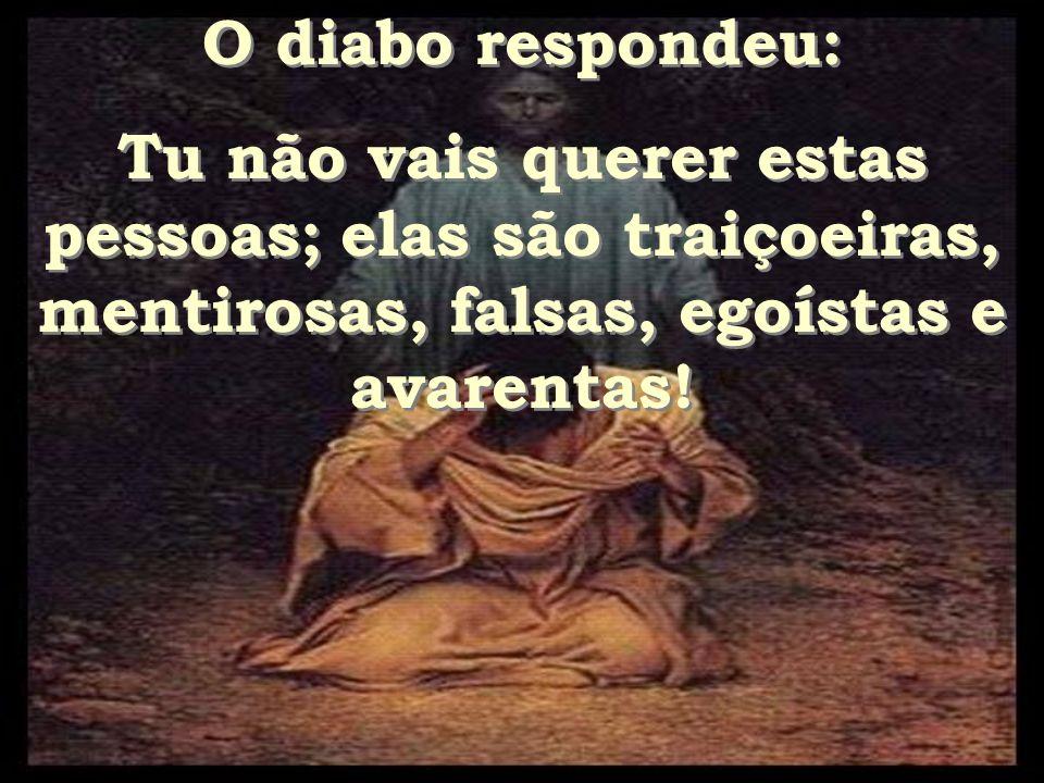O diabo respondeu: Tu não vais querer estas pessoas; elas são traiçoeiras, mentirosas, falsas, egoístas e avarentas.