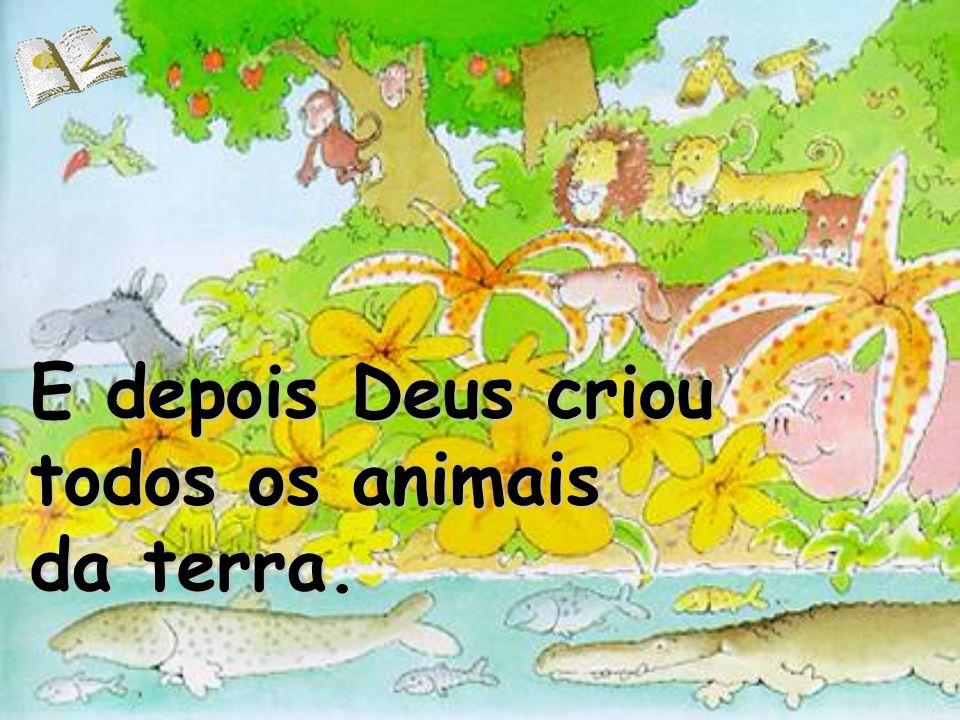 E depois Deus criou todos os animais da terra.