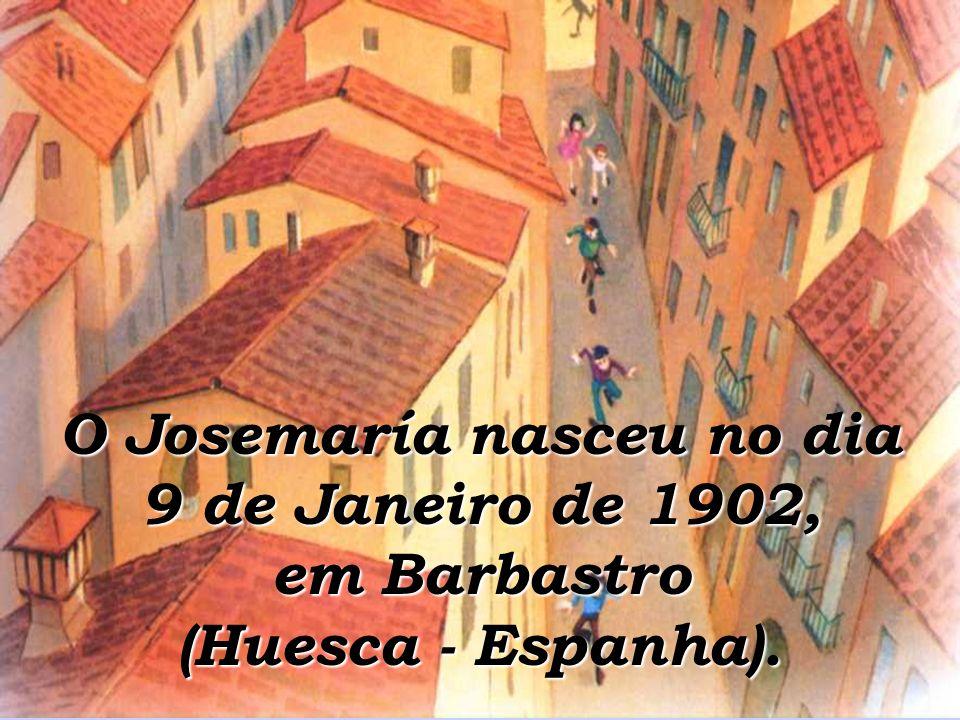O Josemaría nasceu no dia 9 de Janeiro de 1902, em Barbastro (Huesca - Espanha).