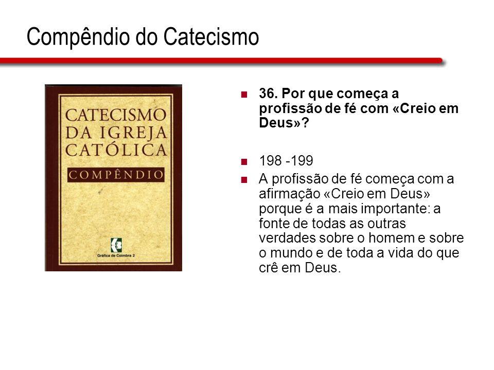 Compêndio do Catecismo 36.Por que começa a profissão de fé com «Creio em Deus».