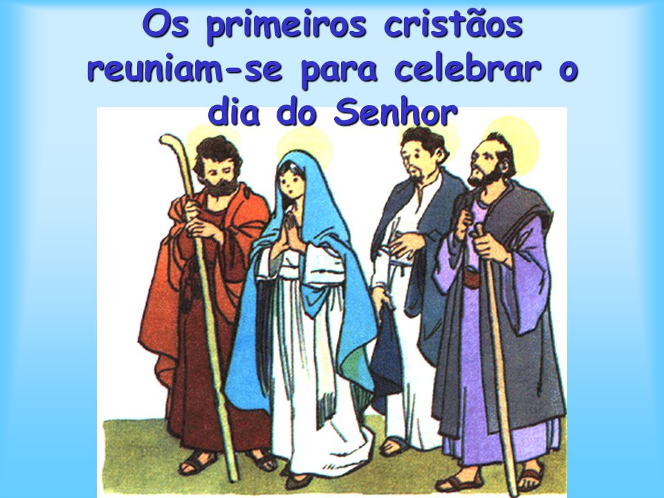 Os primeiros cristãos reuniam-se para celebrar o dia do Senhor SLIDE INICIAL AUTOMÁTICO