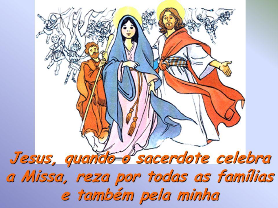 Jesus, quando o sacerdote celebra a Missa, reza por todas as famílias e também pela minha