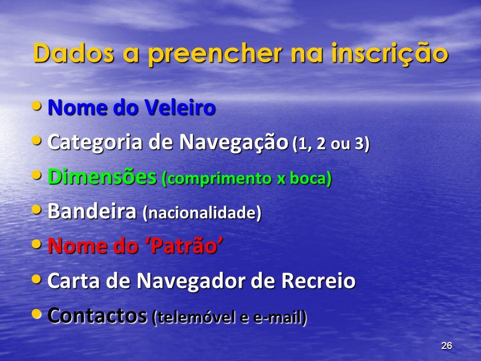 26 Dados a preencher na inscrição Nome do Veleiro Nome do Veleiro Categoria de Navegação (1, 2 ou 3) Categoria de Navegação (1, 2 ou 3) Dimensões (comprimento x boca) Dimensões (comprimento x boca) Bandeira (nacionalidade) Bandeira (nacionalidade) Nome do Patrão Nome do Patrão Carta de Navegador de Recreio Carta de Navegador de Recreio Contactos (telemóvel e e-mail) Contactos (telemóvel e e-mail)