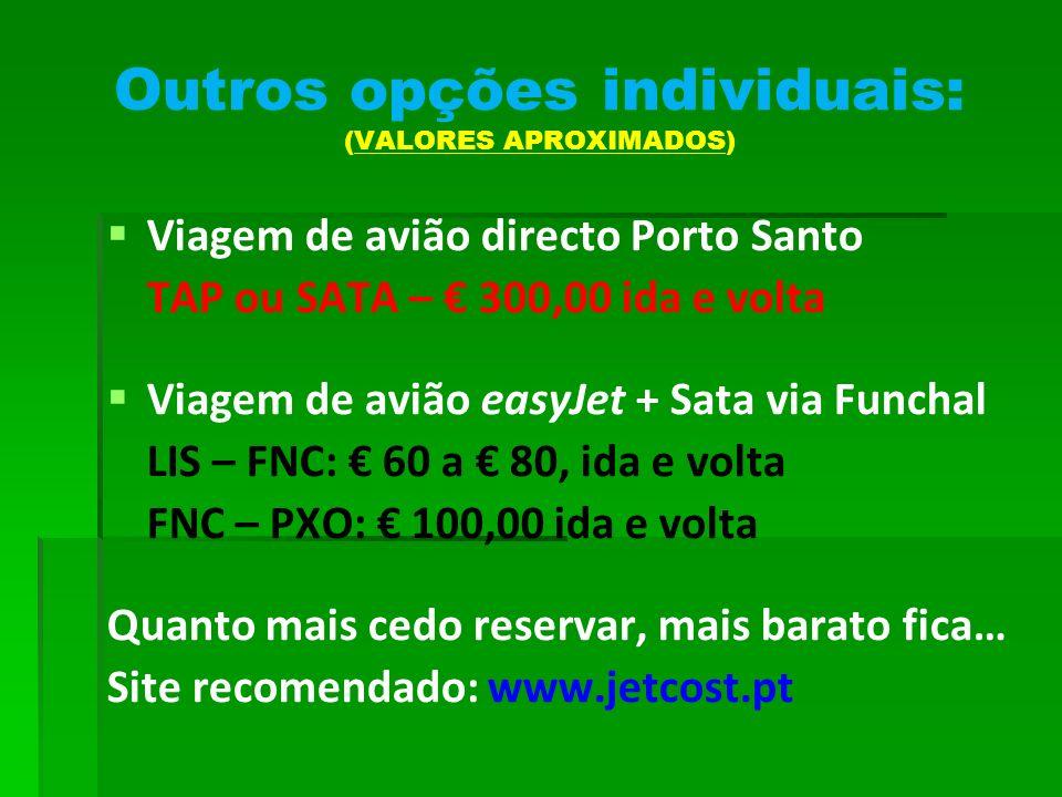 Outros opções individuais: (VALORES APROXIMADOS) Viagem de avião directo Porto Santo TAP ou SATA – 300,00 ida e volta Viagem de avião easyJet + Sata via Funchal LIS – FNC: 60 a 80, ida e volta FNC – PXO: 100,00 ida e volta Quanto mais cedo reservar, mais barato fica… Site recomendado: www.jetcost.pt