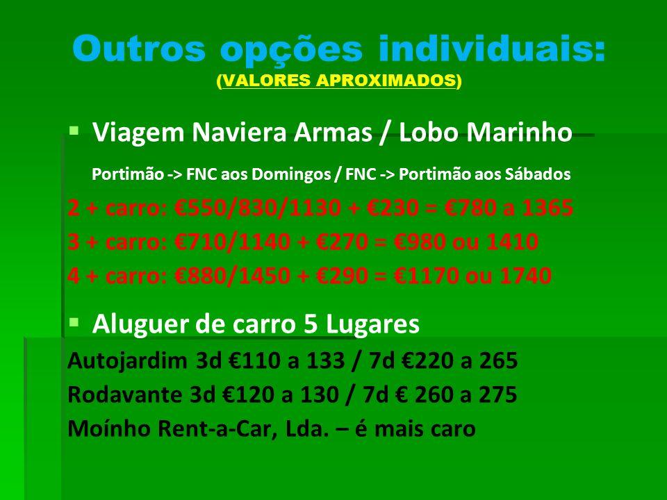 Outros opções individuais: (VALORES APROXIMADOS) Viagem Naviera Armas / Lobo Marinho Portimão -> FNC aos Domingos / FNC -> Portimão aos Sábados 2 + carro: 550/830/1130 + 230 = 780 a 1365 3 + carro: 710/1140 + 270 = 980 ou 1410 4 + carro: 880/1450 + 290 = 1170 ou 1740 Aluguer de carro 5 Lugares Autojardim 3d 110 a 133 / 7d 220 a 265 Rodavante 3d 120 a 130 / 7d 260 a 275 Moínho Rent-a-Car, Lda.