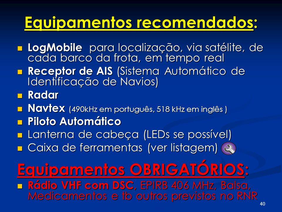 40 Equipamentos recomendados: LogMobile para localização, via satélite, de cada barco da frota, em tempo real LogMobile para localização, via satélite, de cada barco da frota, em tempo real Receptor de AIS (Sistema Automático de Identificação de Navios) Receptor de AIS (Sistema Automático de Identificação de Navios) Radar Radar Navtex (490kHz em português, 518 kHz em inglês ) Navtex (490kHz em português, 518 kHz em inglês ) Piloto Automático Piloto Automático Lanterna de cabeça (LEDs se possível) Lanterna de cabeça (LEDs se possível) Caixa de ferramentas (ver listagem) Caixa de ferramentas (ver listagem) Equipamentos OBRIGATÓRIOS: Rádio VHF com DSC, EPIRB 406 MHz, Balsa, Medicamentos e tb outros previstos no RNR Rádio VHF com DSC, EPIRB 406 MHz, Balsa, Medicamentos e tb outros previstos no RNR