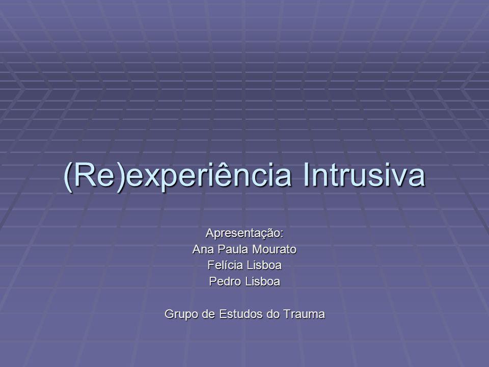 (Re)experiência Intrusiva Apresentação: Ana Paula Mourato Felícia Lisboa Pedro Lisboa Grupo de Estudos do Trauma