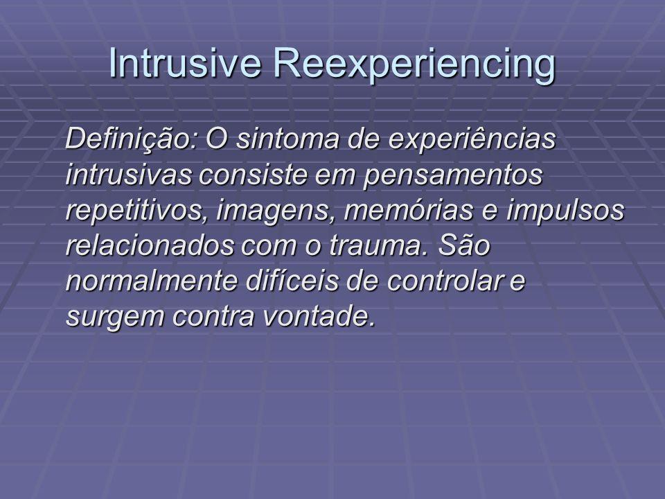 Intrusive Reexperiencing Definição: O sintoma de experiências intrusivas consiste em pensamentos repetitivos, imagens, memórias e impulsos relacionado
