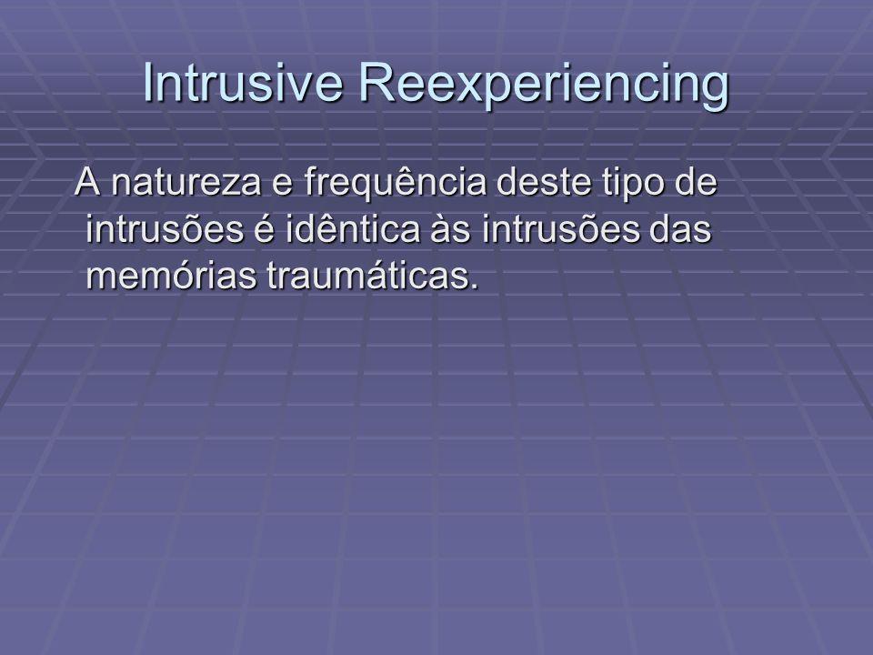 Intrusive Reexperiencing A natureza e frequência deste tipo de intrusões é idêntica às intrusões das memórias traumáticas. A natureza e frequência des