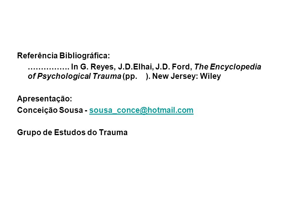 Referência Bibliográfica: ……………. In G. Reyes, J.D.Elhai, J.D. Ford, The Encyclopedia of Psychological Trauma (pp. ). New Jersey: Wiley Apresentação: C