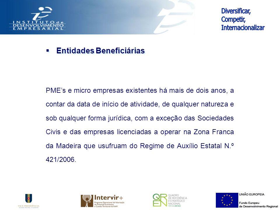 Entidades Beneficiárias PMEs e micro empresas existentes há mais de dois anos, a contar da data de início de atividade, de qualquer natureza e sob qualquer forma jurídica, com a exceção das Sociedades Civis e das empresas licenciadas a operar na Zona Franca da Madeira que usufruam do Regime de Auxílio Estatal N.º 421/2006.