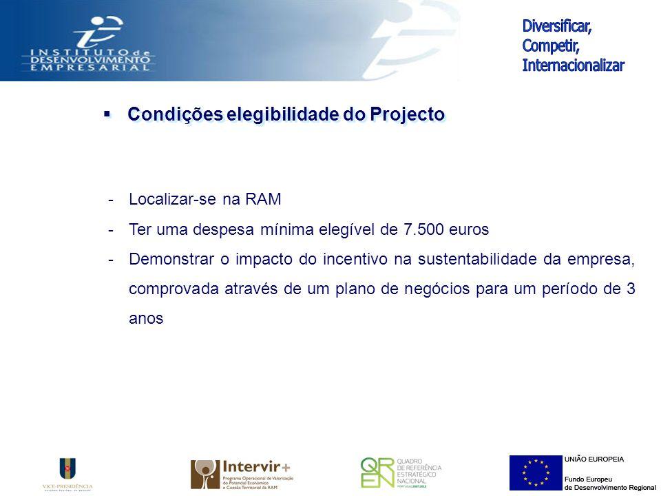 Condições elegibilidade do Projecto -Localizar-se na RAM -Ter uma despesa mínima elegível de 7.500 euros -Demonstrar o impacto do incentivo na sustentabilidade da empresa, comprovada através de um plano de negócios para um período de 3 anos