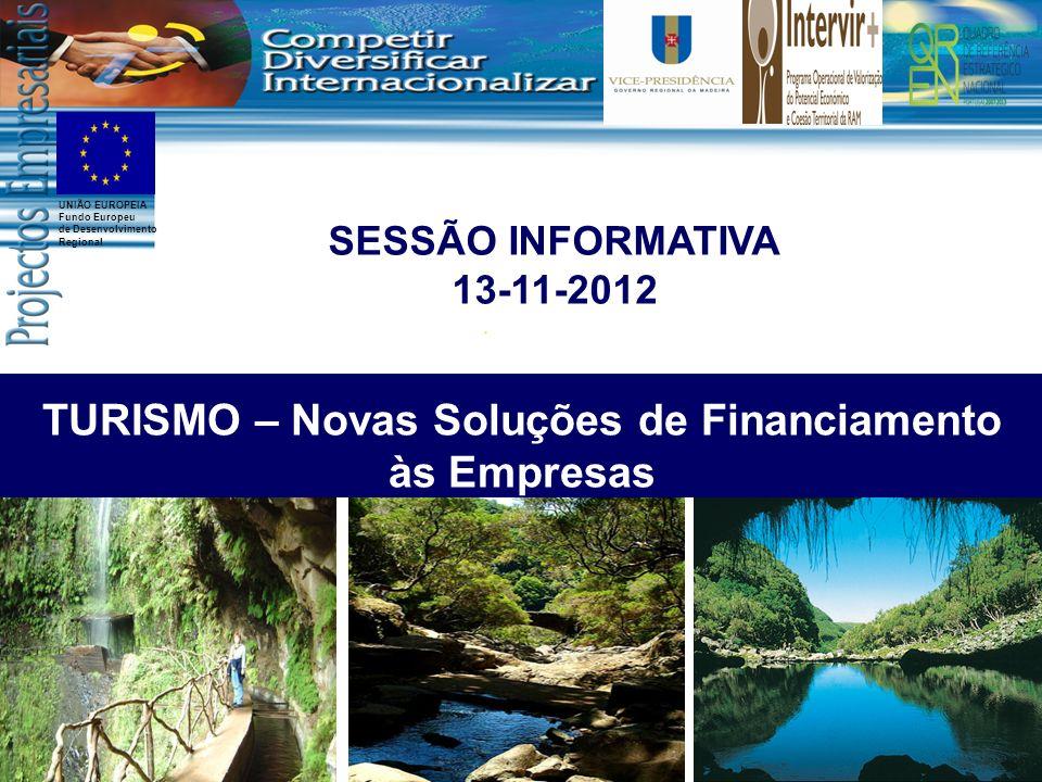 UNIÃO EUROPEIA Fundo Europeu de Desenvolvimento Regional TURISMO – Novas Soluções de Financiamento às Empresas SESSÃO INFORMATIVA 13-11-2012