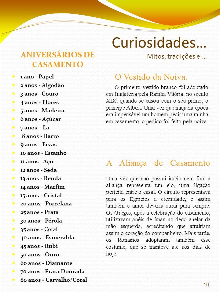 Curiosidades… Mitos, tradições e … ANIVERSÁRIOS DE CASAMENTO 1 ano - Papel 2 anos - Algodão 3 anos - Couro 4 anos - Flores 5 anos - Madeira 6 anos - A