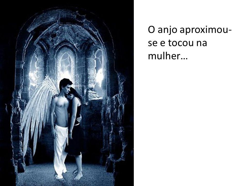 O anjo aproximou- se e tocou na mulher…
