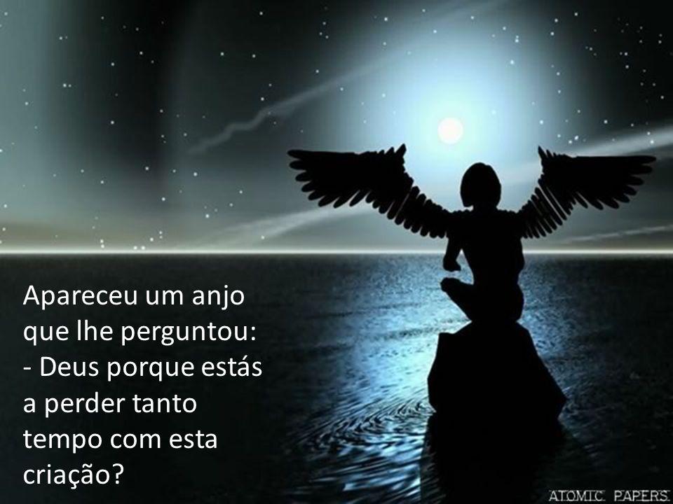 Apareceu um anjo que lhe perguntou: - Deus porque estás a perder tanto tempo com esta criação?