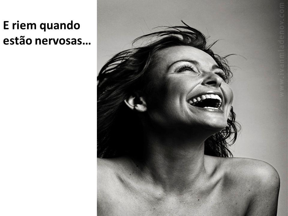 E riem quando estão nervosas…