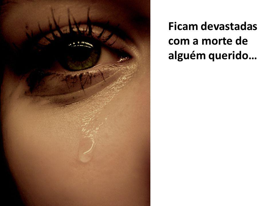 Ficam devastadas com a morte de alguém querido…