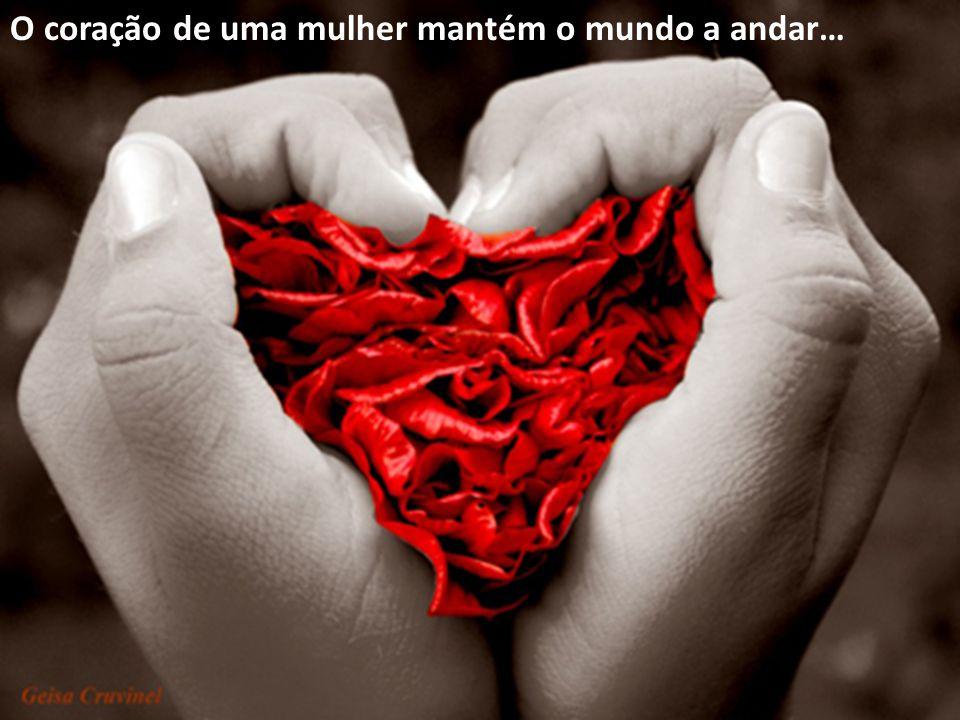 O coração de uma mulher mantém o mundo a andar…