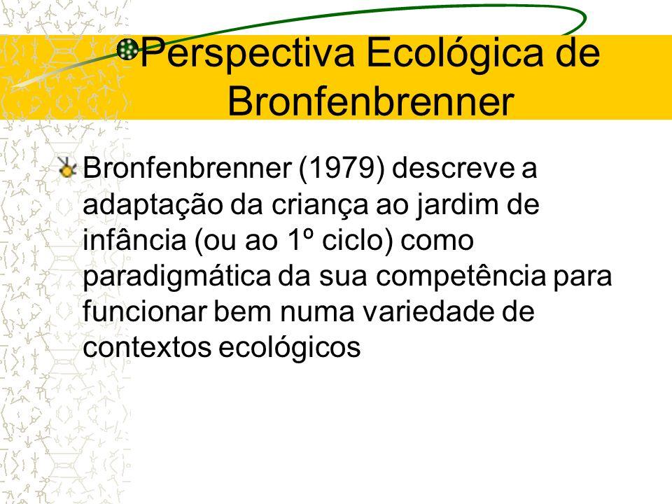 Perspectiva Ecológica de Bronfenbrenner Bronfenbrenner (1979) descreve a adaptação da criança ao jardim de infância (ou ao 1º ciclo) como paradigmátic