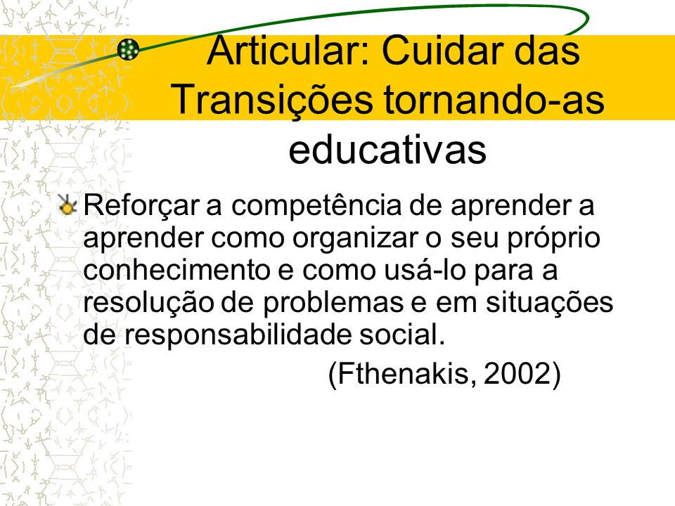 Articular: Cuidar das Transições tornando-as educativas Reforçar a competência de aprender a aprender como organizar o seu próprio conhecimento e como