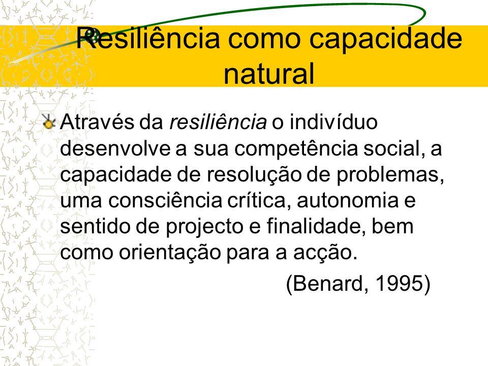 Resiliência como capacidade natural Através da resiliência o indivíduo desenvolve a sua competência social, a capacidade de resolução de problemas, um