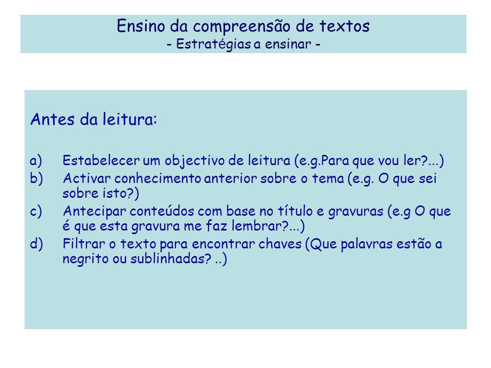 Ensino da compreensão de textos - Estrat é gias a ensinar - Antes da leitura: a)Estabelecer um objectivo de leitura (e.g.Para que vou ler?...) b)Activ