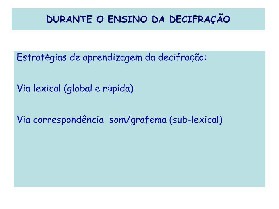 DURANTE O ENSINO DA DECIFRAÇÃO Estrat é gias de aprendizagem da decifra ç ão: Via lexical (global e r á pida) Via correspondência som/grafema (sub-lex