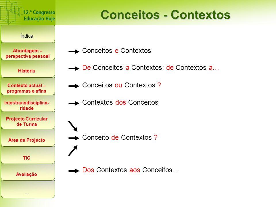 Índice Conceitos - Contextos História Contexto actual – programas e afins Inter/transdisciplina- ridade Projecto Curricular de Turma Área de Projecto TIC Avaliação … Abordagem – perspectiva pessoal Conceitos e Contextos De Conceitos a Contextos; de Contextos a… Conceitos ou Contextos .