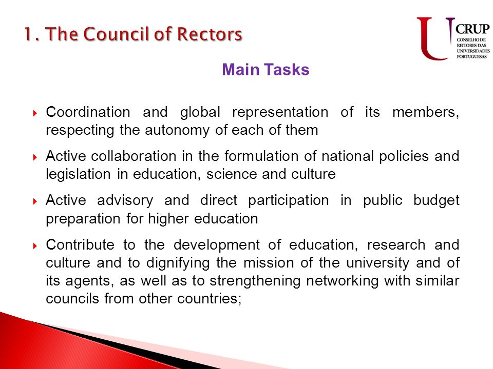 Coordination and global representation of its members, respecting the autonomy of each of them Active collaboration in the formulation of national policies and legislation in education, science and culture Active advisory and direct participation in public budget preparation for higher education Contribute to the development of education, research and culture and to dignifying the mission of the university and of its agents, as well as to strengthening networking with similar councils from other countries; Main Tasks