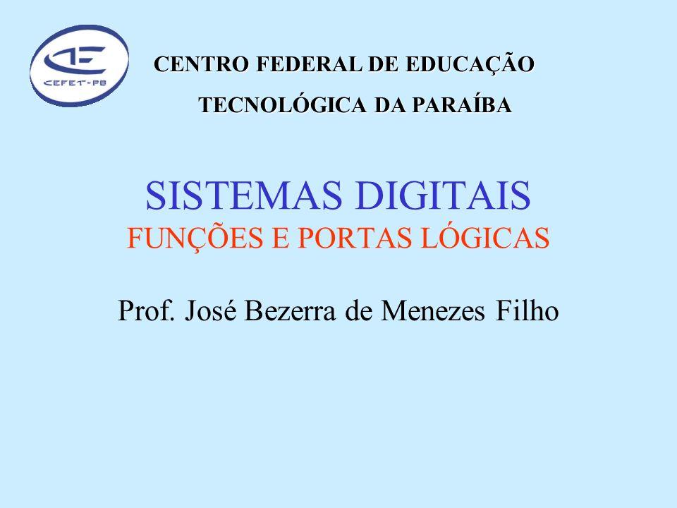 SISTEMAS DIGITAIS FUNÇÕES E PORTAS LÓGICAS Prof. José Bezerra de Menezes Filho CENTRO FEDERAL DE EDUCAÇÃO TECNOLÓGICA DA PARAÍBA TECNOLÓGICA DA PARAÍB