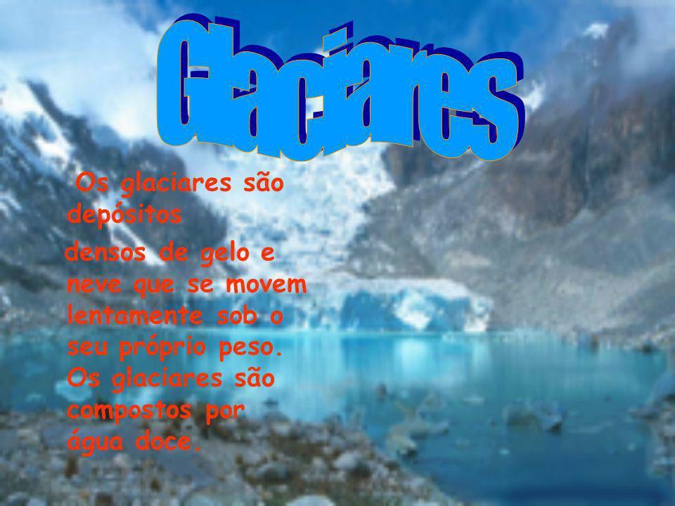Os glaciares são depósitos densos de gelo e neve que se movem lentamente sob o seu próprio peso. Os glaciares são compostos por água doce.