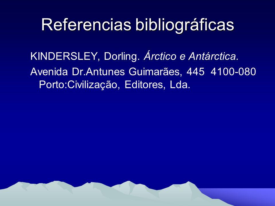 Referencias bibliográficas KINDERSLEY, Dorling. Árctico e Antárctica. Avenida Dr.Antunes Guimarães, 445 4100-080 Porto:Civilização, Editores, Lda.