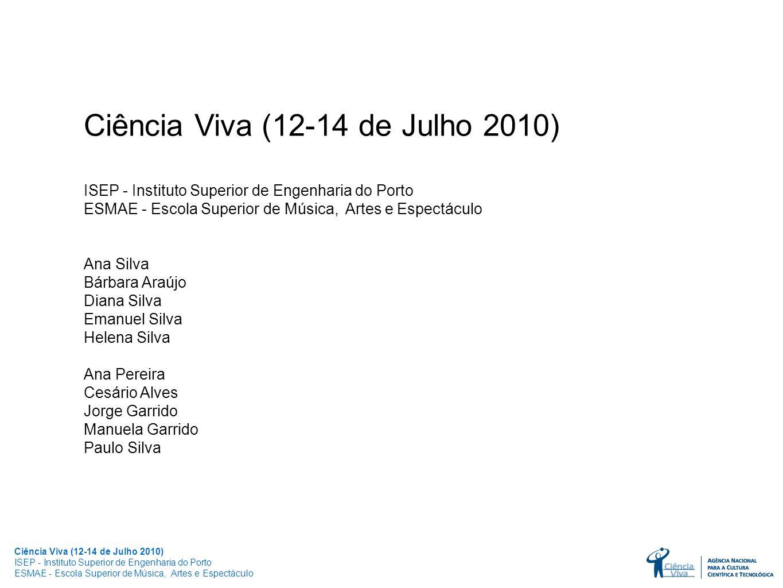 Ciência Viva (12-14 de Julho 2010) ISEP - Instituto Superior de Engenharia do Porto ESMAE - Escola Superior de Música, Artes e Espectáculo Ana Silva B