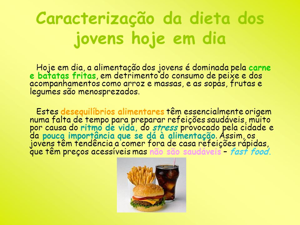 Caracterização da dieta dos jovens hoje em dia Hoje em dia, a alimentação dos jovens é dominada pela carne e batatas fritas, em detrimento do consumo