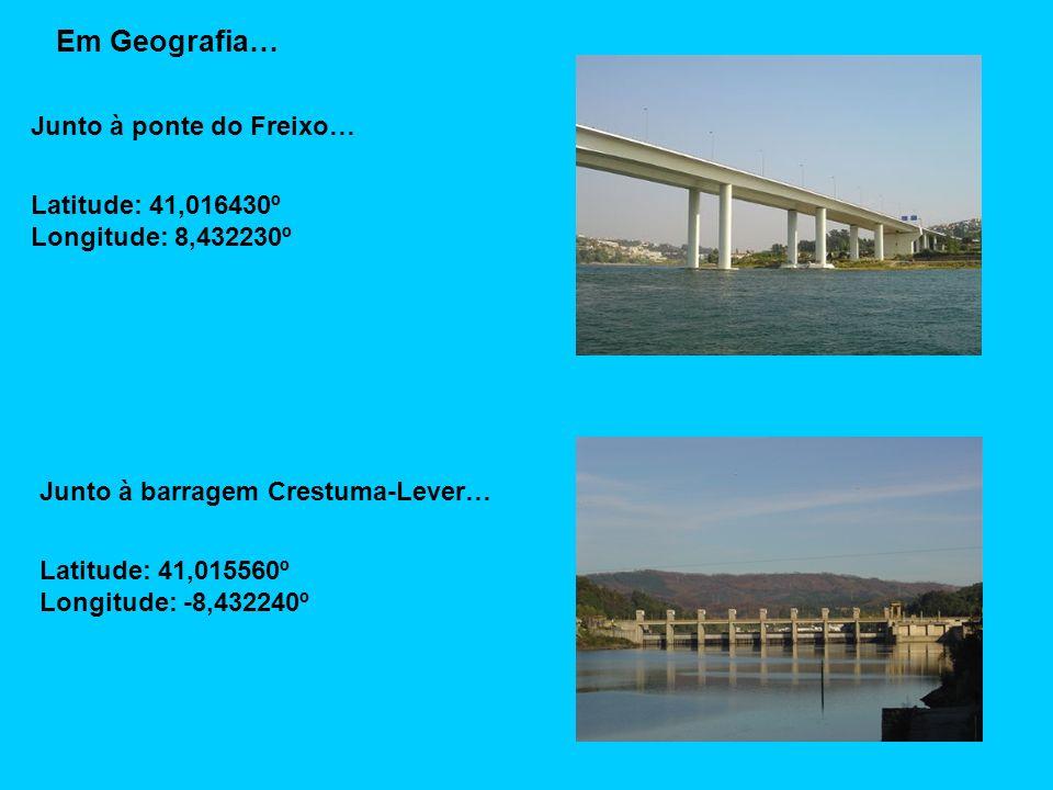 Em Geografia… Junto à ponte do Freixo… Latitude: 41,016430º Longitude: 8,432230º Junto à barragem Crestuma-Lever… Latitude: 41,015560º Longitude: -8,432240º