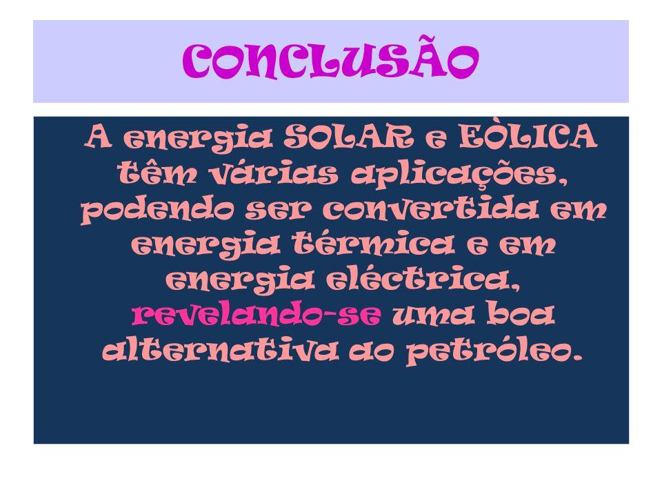 A energia SOLAR e EÒLICA têm várias aplicações, podendo ser convertida em energia térmica e em energia eléctrica, revelando-se uma boa alternativa ao