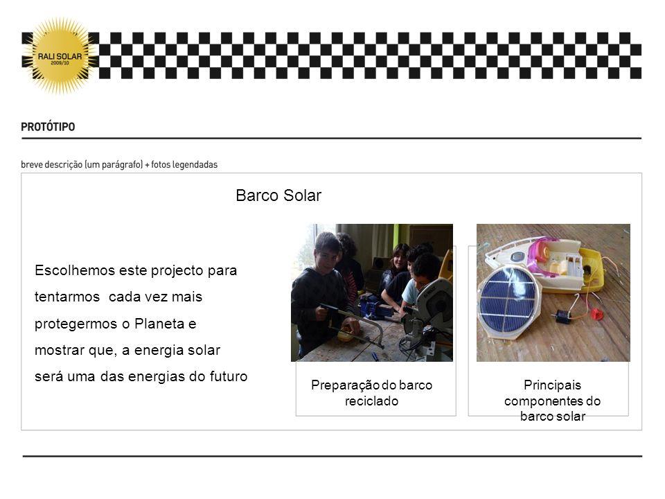 Escolhemos este projecto para tentarmos cada vez mais protegermos o Planeta e mostrar que, a energia solar será uma das energias do futuro Barco Solar Preparação do barco reciclado Principais componentes do barco solar