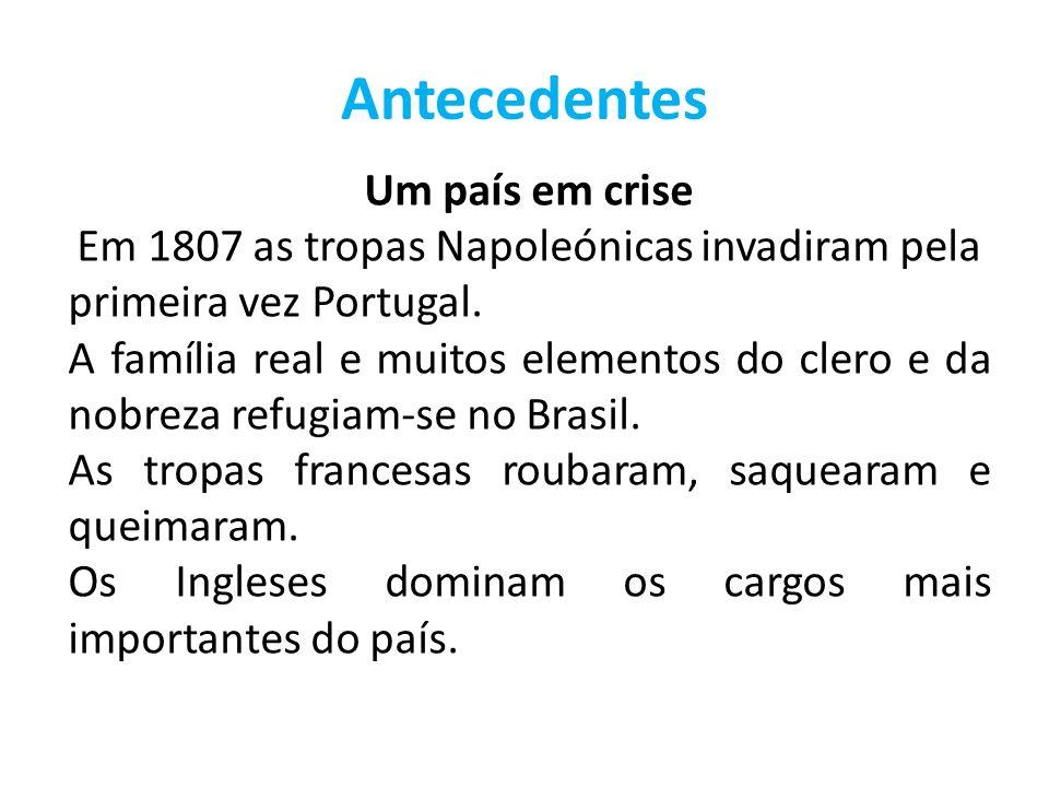 Antecedentes Um país em crise Em 1807 as tropas Napoleónicas invadiram pela primeira vez Portugal. A família real e muitos elementos do clero e da nob