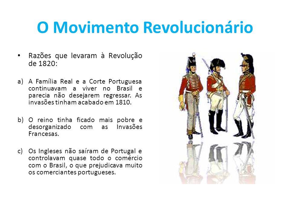 O Movimento Revolucionário Razões que levaram à Revolução de 1820: a)A Família Real e a Corte Portuguesa continuavam a viver no Brasil e parecia não d