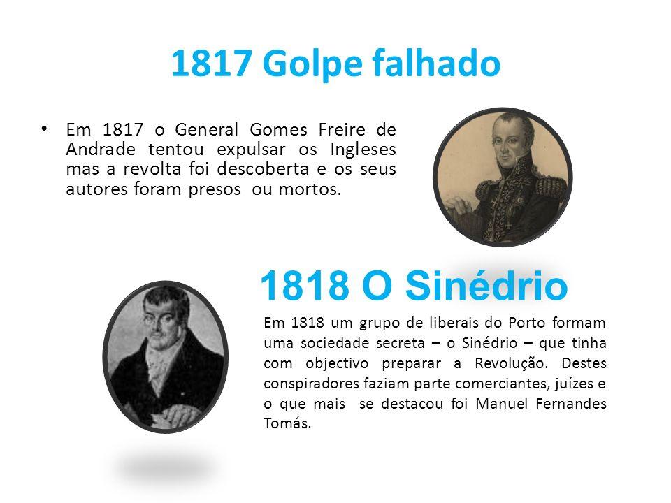 1817 Golpe falhado Em 1817 o General Gomes Freire de Andrade tentou expulsar os Ingleses mas a revolta foi descoberta e os seus autores foram presos o
