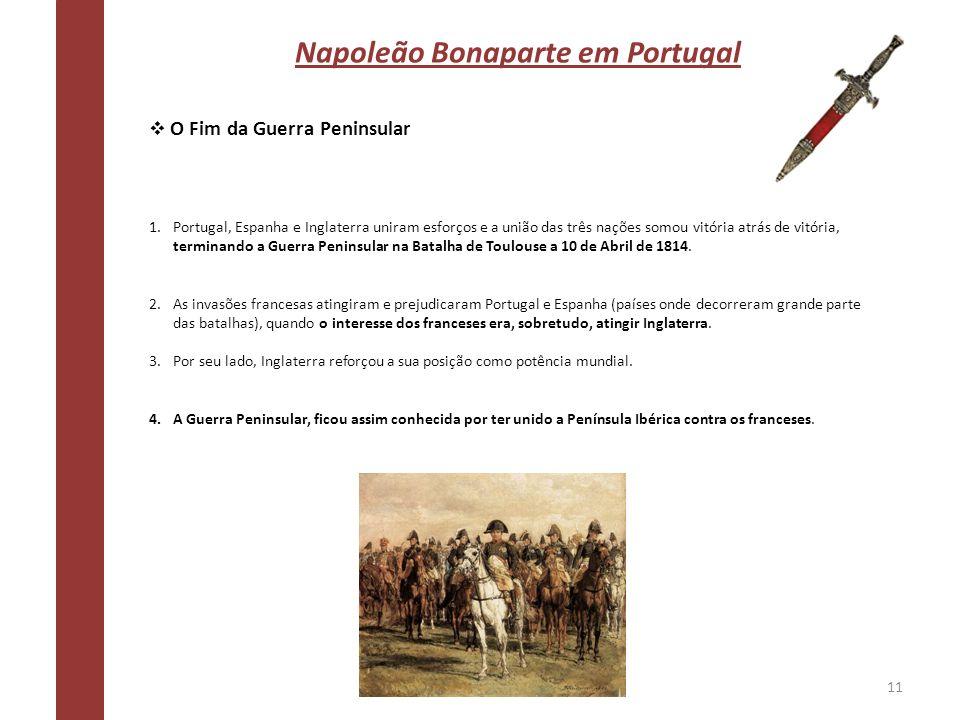 Napoleão Bonaparte em Portugal O Fim da Guerra Peninsular 1.Portugal, Espanha e Inglaterra uniram esforços e a união das três nações somou vitória atr