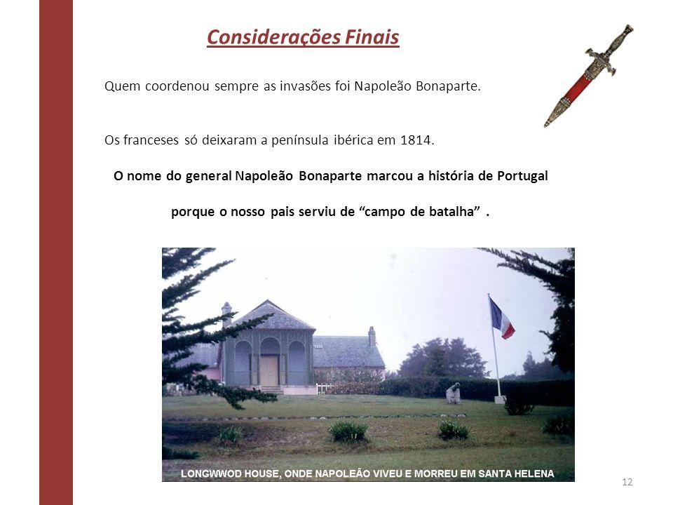 Considerações Finais Quem coordenou sempre as invasões foi Napoleão Bonaparte. Os franceses só deixaram a península ibérica em 1814. O nome do general