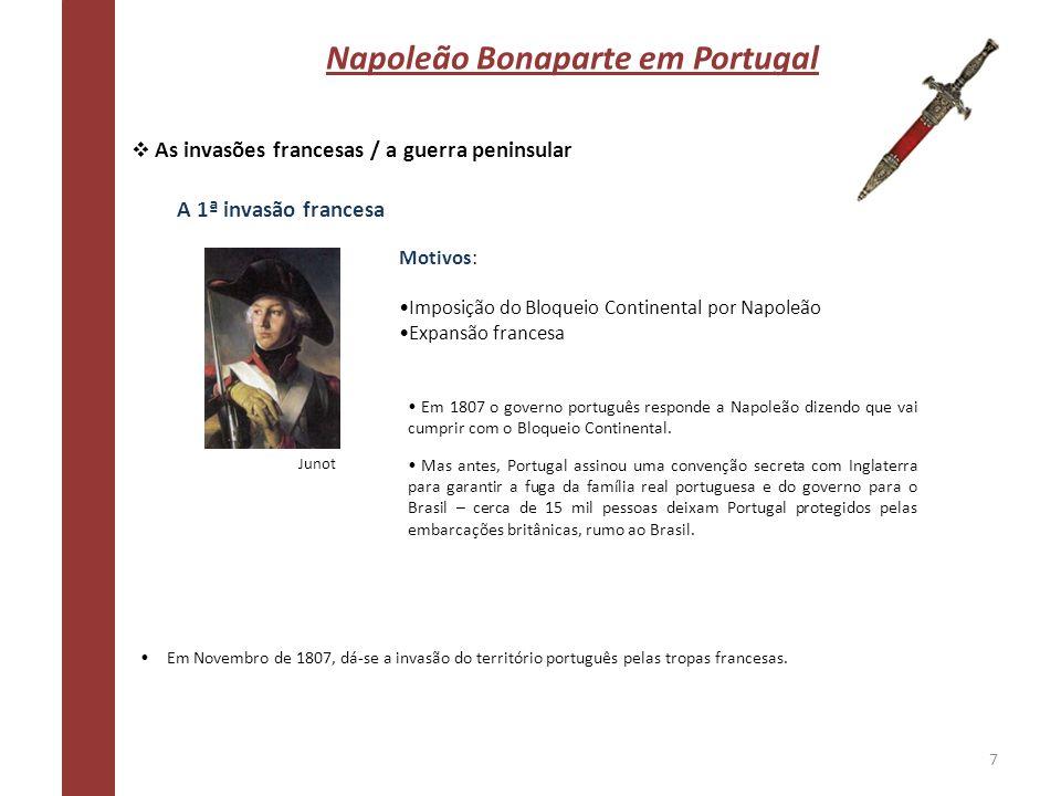 Napoleão Bonaparte em Portugal As invasões francesas / a guerra peninsular A 1ª invasão francesa Motivos: Imposição do Bloqueio Continental por Napole
