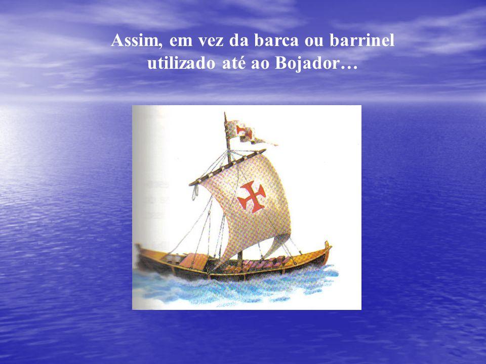 Assim, em vez da barca ou barrinel utilizado até ao Bojador…