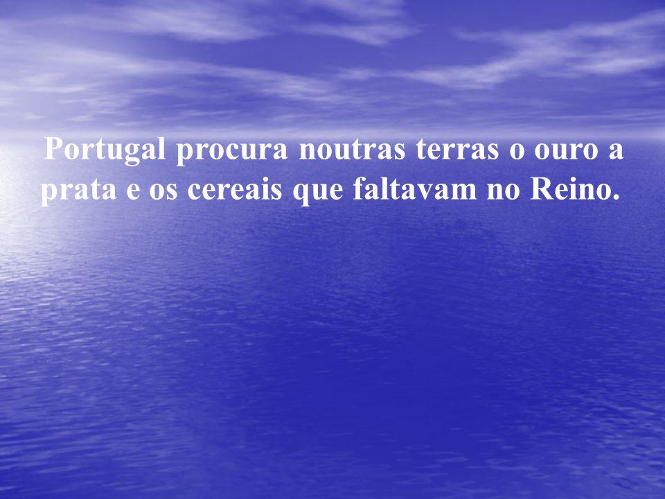 Portugal procura noutras terras o ouro a prata e os cereais que faltavam no Reino.