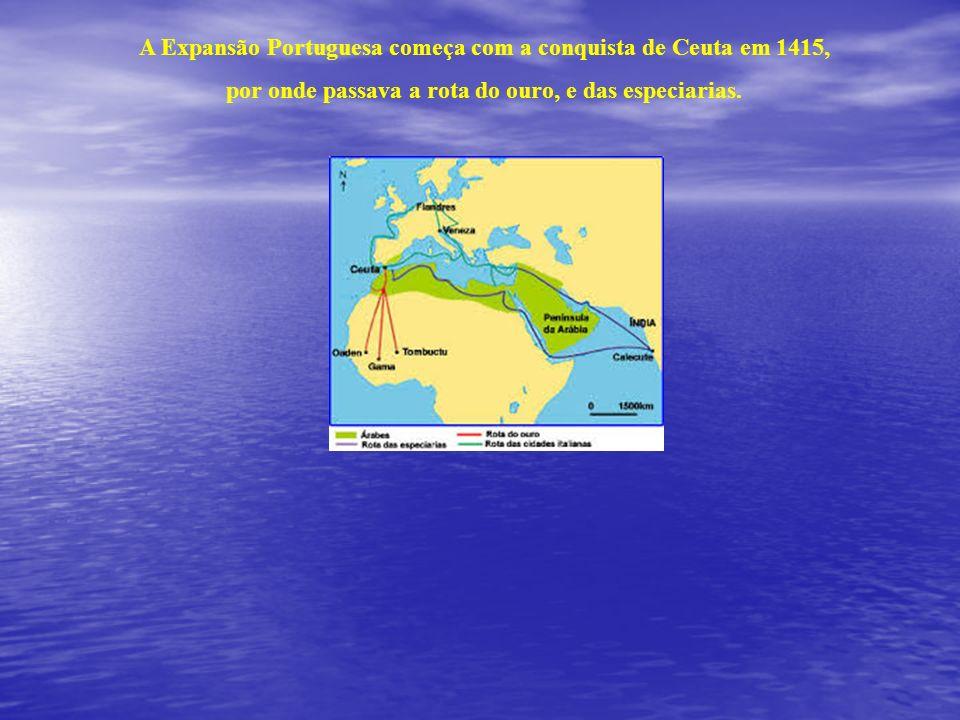 A Expansão Portuguesa começa com a conquista de Ceuta em 1415, por onde passava a rota do ouro, e das especiarias.