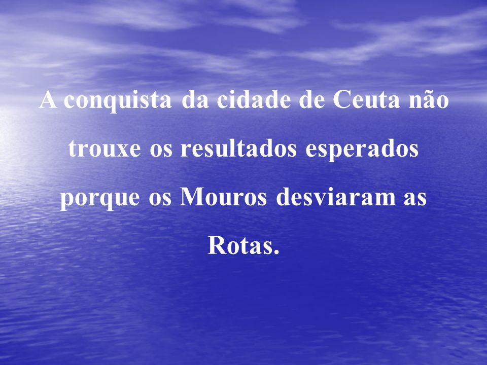 A conquista da cidade de Ceuta não trouxe os resultados esperados porque os Mouros desviaram as Rotas.